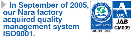 In September of 2005, our Nara factory acquired quality management system ISO9001.